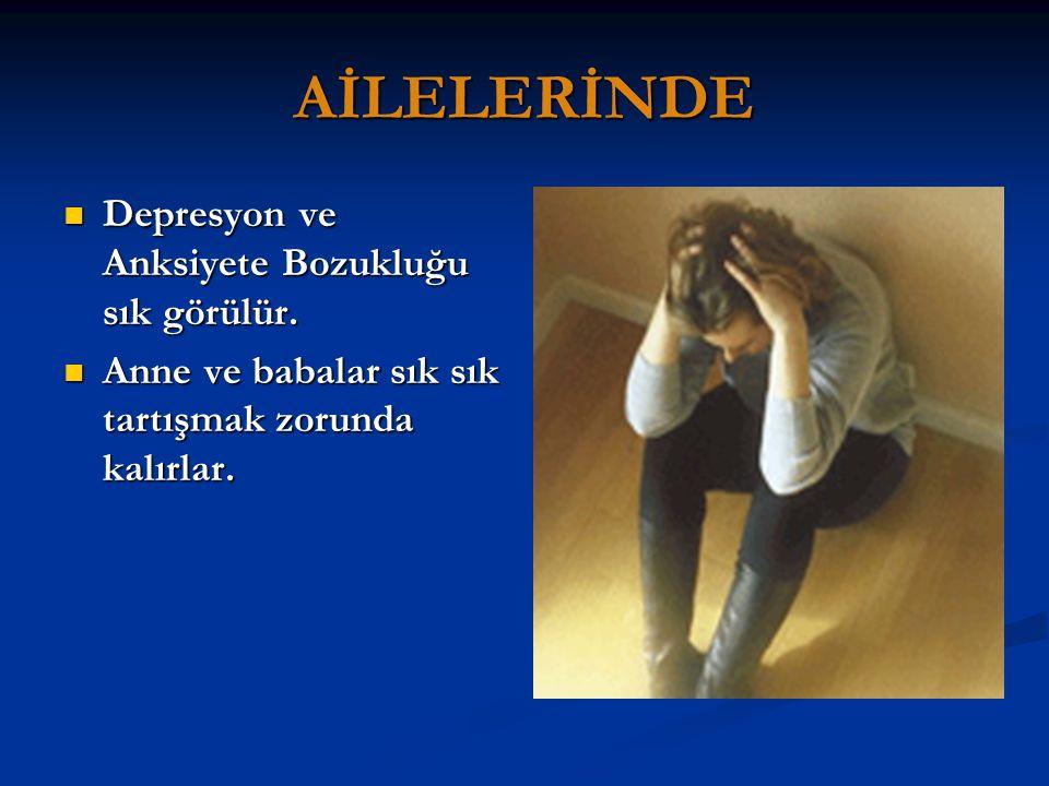 AİLELERİNDE Depresyon ve Anksiyete Bozukluğu sık görülür.
