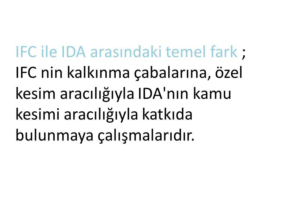 IFC ile IDA arasındaki temel fark ; IFC nin kalkınma çabalarına, özel kesim aracılığıyla IDA nın kamu kesimi aracılığıyla katkıda bulunmaya çalışmalarıdır.