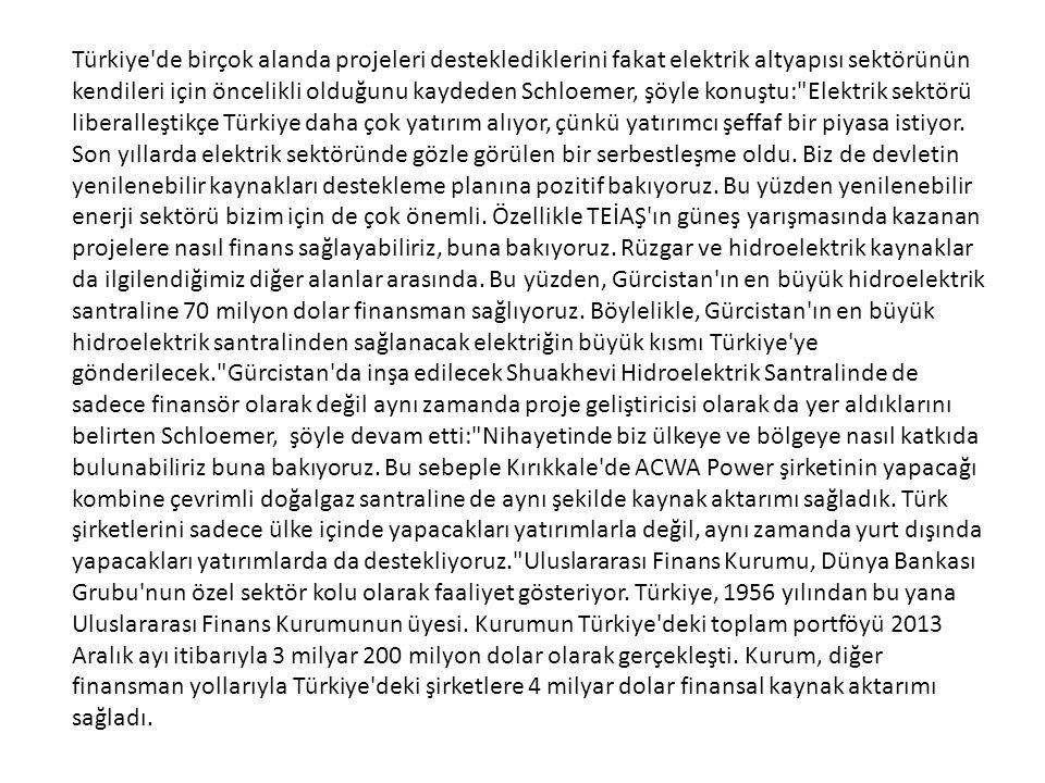 Türkiye de birçok alanda projeleri desteklediklerini fakat elektrik altyapısı sektörünün kendileri için öncelikli olduğunu kaydeden Schloemer, şöyle konuştu: Elektrik sektörü liberalleştikçe Türkiye daha çok yatırım alıyor, çünkü yatırımcı şeffaf bir piyasa istiyor.