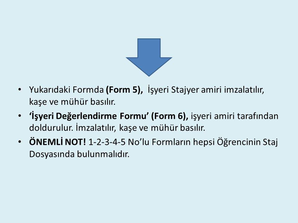 Yukarıdaki Formda (Form 5), İşyeri Stajyer amiri imzalatılır, kaşe ve mühür basılır.