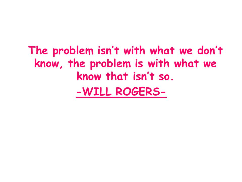 The problem isn't with what we don't know, the problem is with what we know that isn't so.