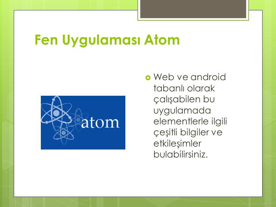 Fen Uygulaması Atom Web ve android tabanlı olarak çalışabilen bu uygulamada elementlerle ilgili çeşitli bilgiler ve etkileşimler bulabilirsiniz.
