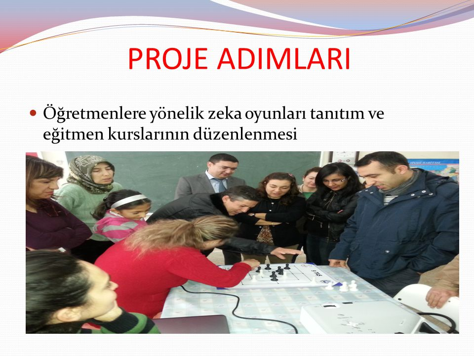 PROJE ADIMLARI Öğretmenlere yönelik zeka oyunları tanıtım ve eğitmen kurslarının düzenlenmesi