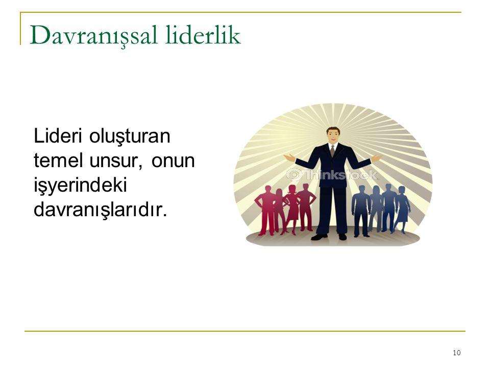 Davranışsal liderlik Lideri oluşturan temel unsur, onun işyerindeki davranışlarıdır.