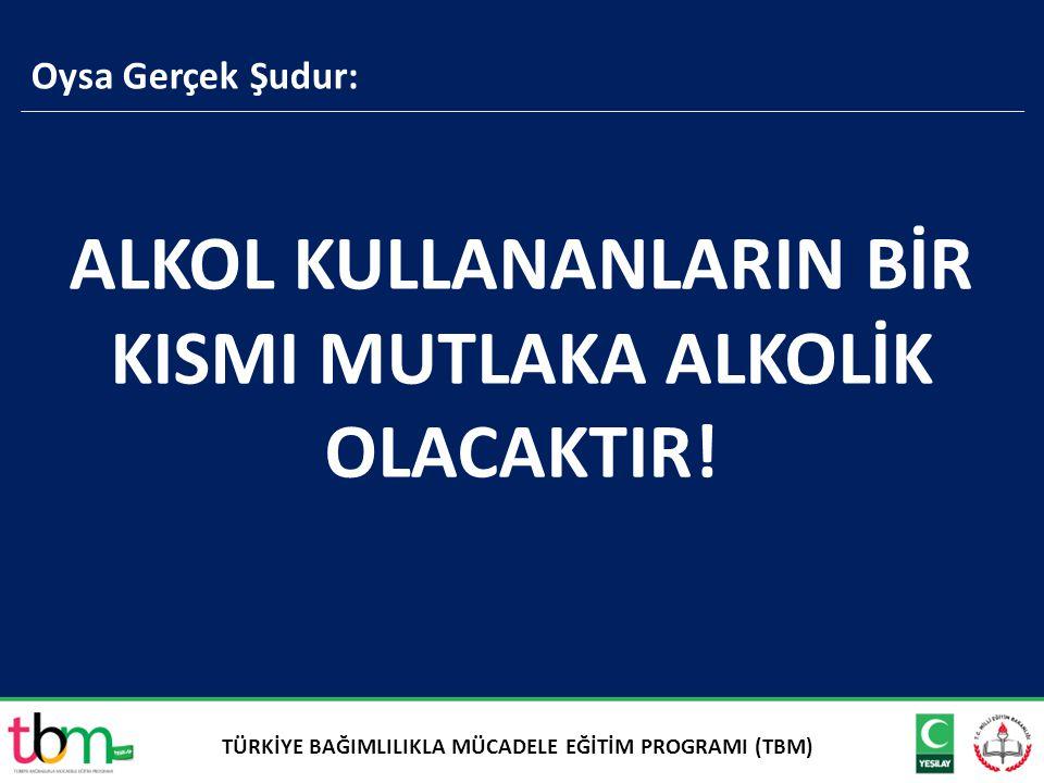 ALKOL KULLANANLARIN BİR KISMI MUTLAKA ALKOLİK OLACAKTIR!
