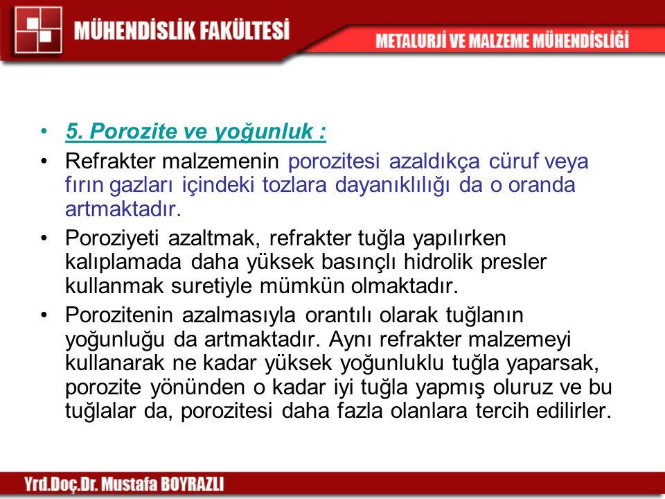 5. Porozite ve yoğunluk : Refrakter malzemenin porozitesi azaldıkça cüruf veya fırın gazları içindeki tozlara dayanıklılığı da o oranda artmaktadır.