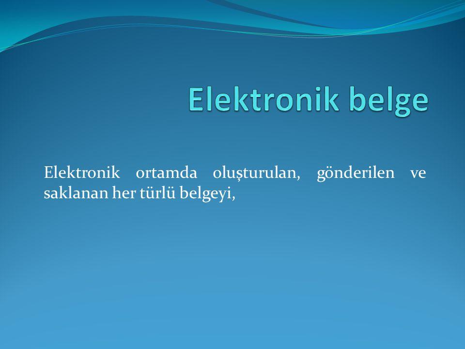 Elektronik belge Elektronik ortamda oluşturulan, gönderilen ve saklanan her türlü belgeyi,