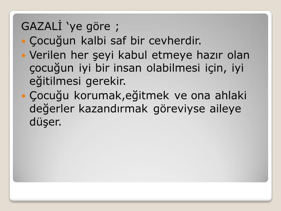 GAZALİ 'ye göre ; Çocuğun kalbi saf bir cevherdir.