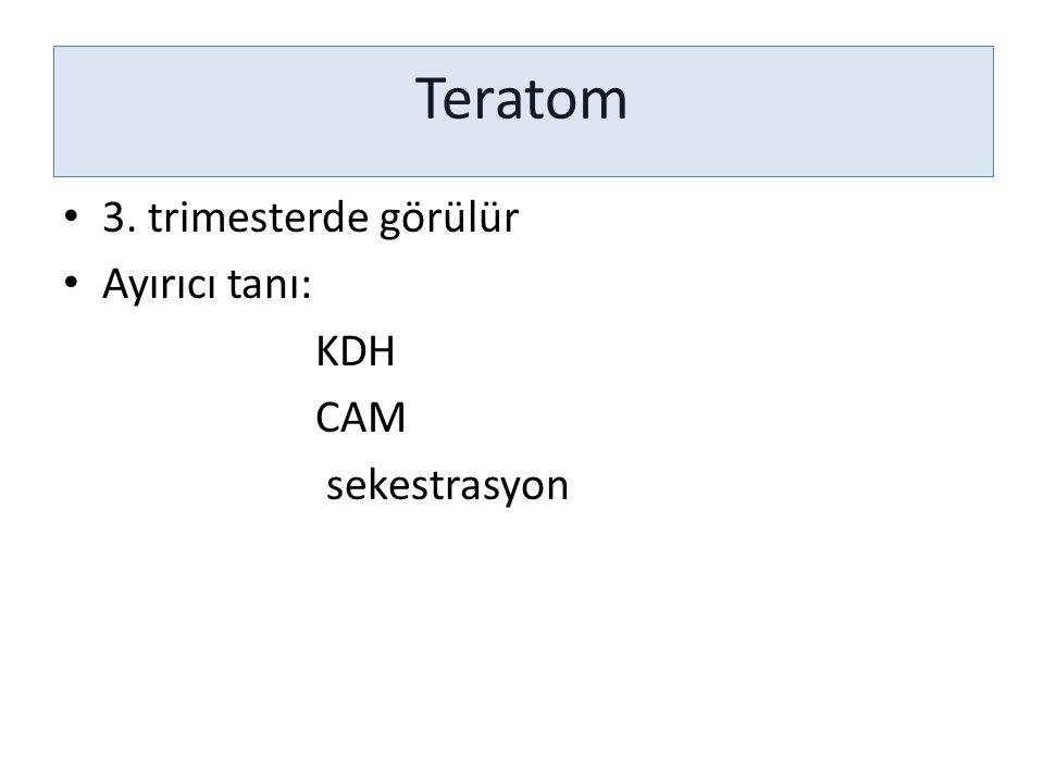 Teratom 3. trimesterde görülür Ayırıcı tanı: KDH CAM sekestrasyon