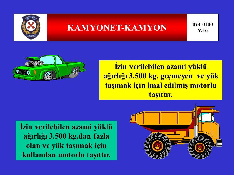 KAMYONET-KAMYON 024-0100. Y:16. İzin verilebilen azami yüklü ağırlığı 3.500 kg. geçmeyen ve yük taşımak için imal edilmiş motorlu taşıttır.