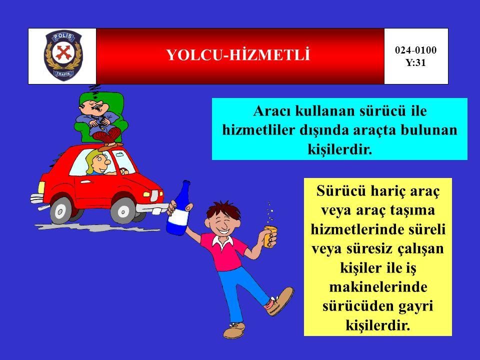 YOLCU-HİZMETLİ 024-0100. Y:31. Aracı kullanan sürücü ile hizmetliler dışında araçta bulunan kişilerdir.