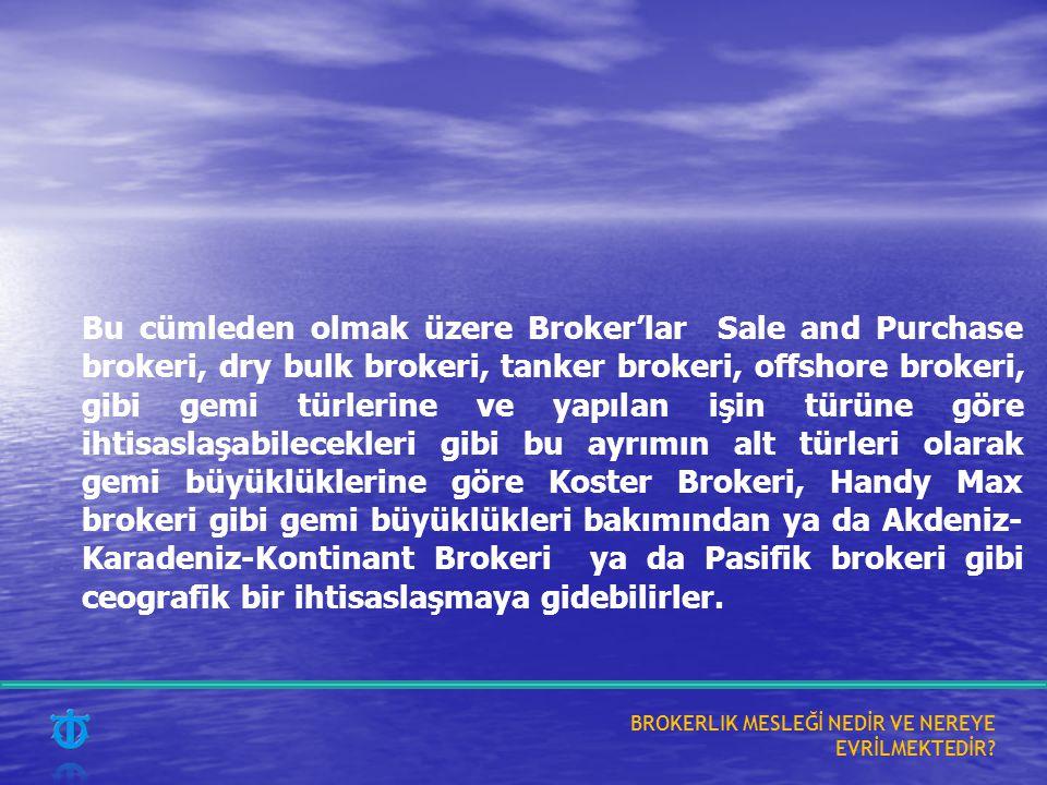 Bu cümleden olmak üzere Broker'lar Sale and Purchase brokeri, dry bulk brokeri, tanker brokeri, offshore brokeri, gibi gemi türlerine ve yapılan işin türüne göre ihtisaslaşabilecekleri gibi bu ayrımın alt türleri olarak gemi büyüklüklerine göre Koster Brokeri, Handy Max brokeri gibi gemi büyüklükleri bakımından ya da Akdeniz-Karadeniz-Kontinant Brokeri ya da Pasifik brokeri gibi ceografik bir ihtisaslaşmaya gidebilirler.
