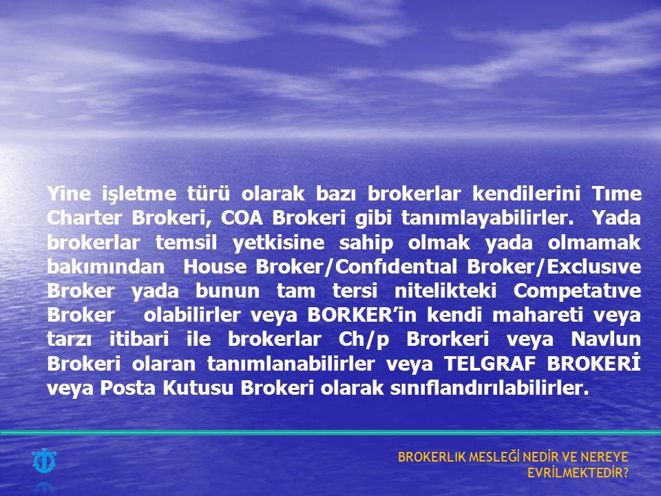 Yine işletme türü olarak bazı brokerlar kendilerini Tıme Charter Brokeri, COA Brokeri gibi tanımlayabilirler. Yada brokerlar temsil yetkisine sahip olmak yada olmamak bakımından House Broker/Confıdentıal Broker/Exclusıve Broker yada bunun tam tersi nitelikteki Competatıve Broker olabilirler veya BORKER'in kendi mahareti veya tarzı itibari ile brokerlar Ch/p Brorkeri veya Navlun Brokeri olaran tanımlanabilirler veya TELGRAF BROKERİ veya Posta Kutusu Brokeri olarak sınıflandırılabilirler.
