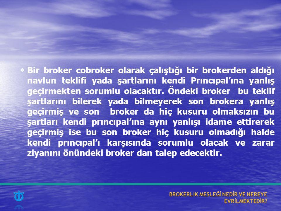 Bir broker cobroker olarak çalıştığı bir brokerden aldığı navlun teklifi yada şartlarını kendi Prıncıpal'ına yanlış geçirmekten sorumlu olacaktır. Öndeki broker bu teklif şartlarını bilerek yada bilmeyerek son brokera yanlış geçirmiş ve son broker da hiç kusuru olmaksızın bu şartları kendi prıncıpal'ına aynı yanlışı idame ettirerek geçirmiş ise bu son broker hiç kusuru olmadığı halde kendi prıncıpal'ı karşısında sorumlu olacak ve zarar ziyanını önündeki broker dan talep edecektir.