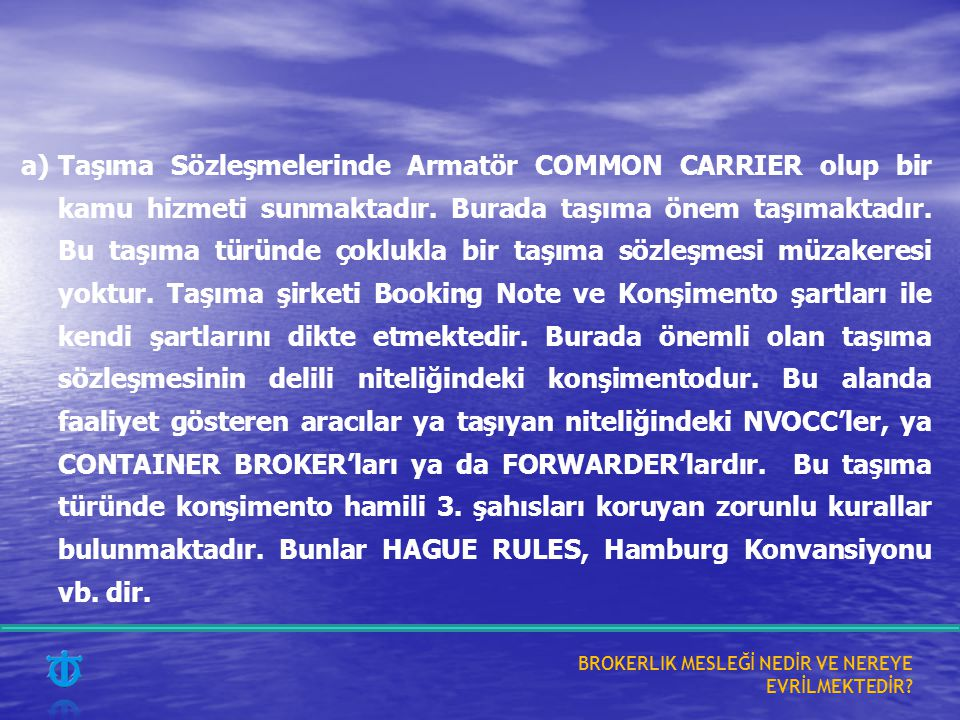 a) Taşıma Sözleşmelerinde Armatör COMMON CARRIER olup bir kamu hizmeti sunmaktadır. Burada taşıma önem taşımaktadır. Bu taşıma türünde çoklukla bir taşıma sözleşmesi müzakeresi yoktur. Taşıma şirketi Booking Note ve Konşimento şartları ile kendi şartlarını dikte etmektedir. Burada önemli olan taşıma sözleşmesinin delili niteliğindeki konşimentodur. Bu alanda faaliyet gösteren aracılar ya taşıyan niteliğindeki NVOCC'ler, ya CONTAINER BROKER'ları ya da FORWARDER'lardır. Bu taşıma türünde konşimento hamili 3. şahısları koruyan zorunlu kurallar bulunmaktadır. Bunlar HAGUE RULES, Hamburg Konvansiyonu vb. dir.