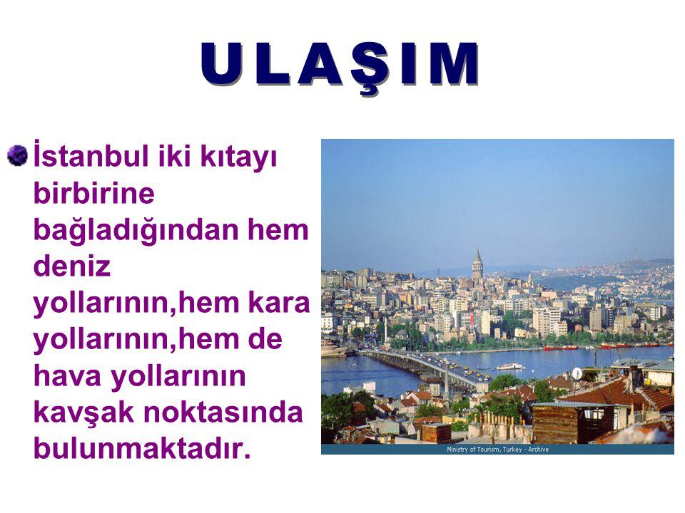 ULAŞIM İstanbul iki kıtayı birbirine bağladığından hem deniz yollarının,hem kara yollarının,hem de hava yollarının kavşak noktasında bulunmaktadır.