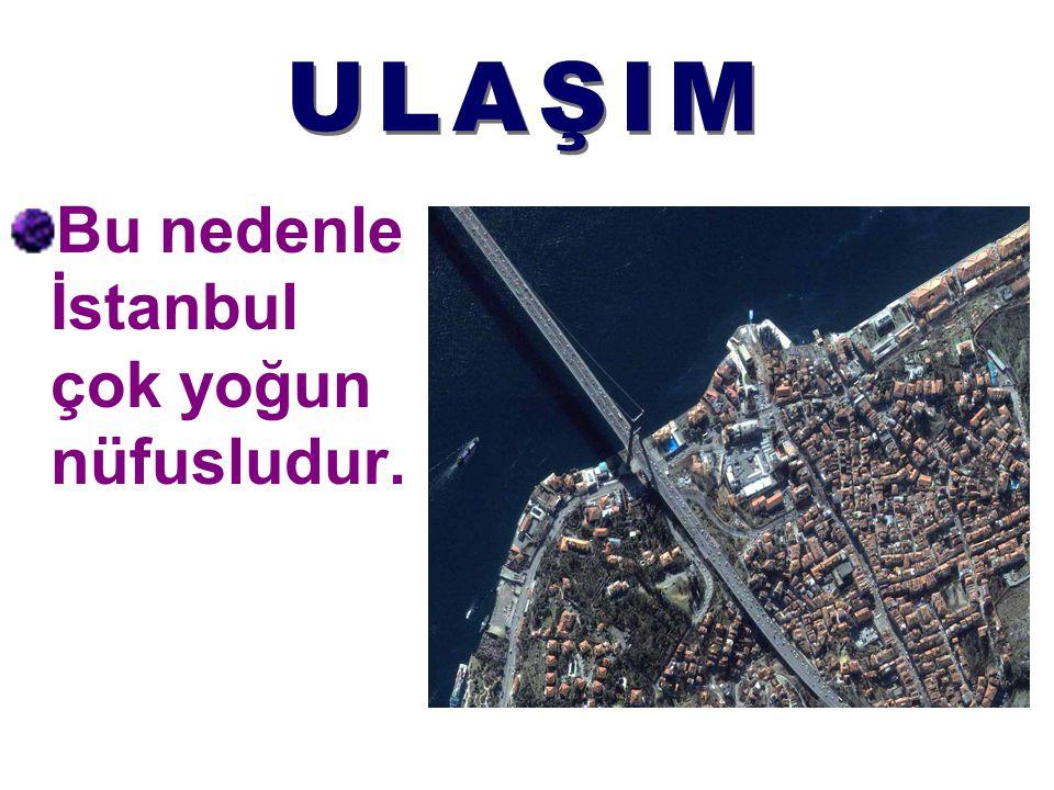 ULAŞIM Bu nedenle İstanbul çok yoğun nüfusludur.