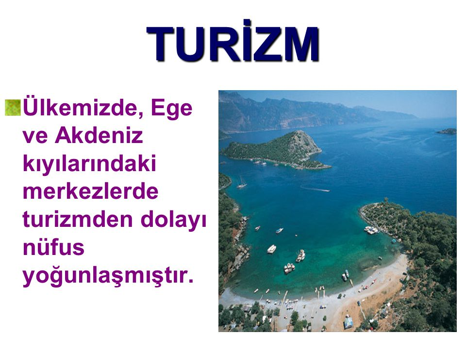 TURİZM Ülkemizde, Ege ve Akdeniz kıyılarındaki merkezlerde turizmden dolayı nüfus yoğunlaşmıştır.
