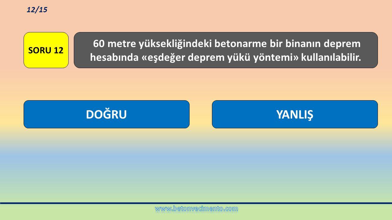 12/15 SORU 12. 60 metre yüksekliğindeki betonarme bir binanın deprem hesabında «eşdeğer deprem yükü yöntemi» kullanılabilir.
