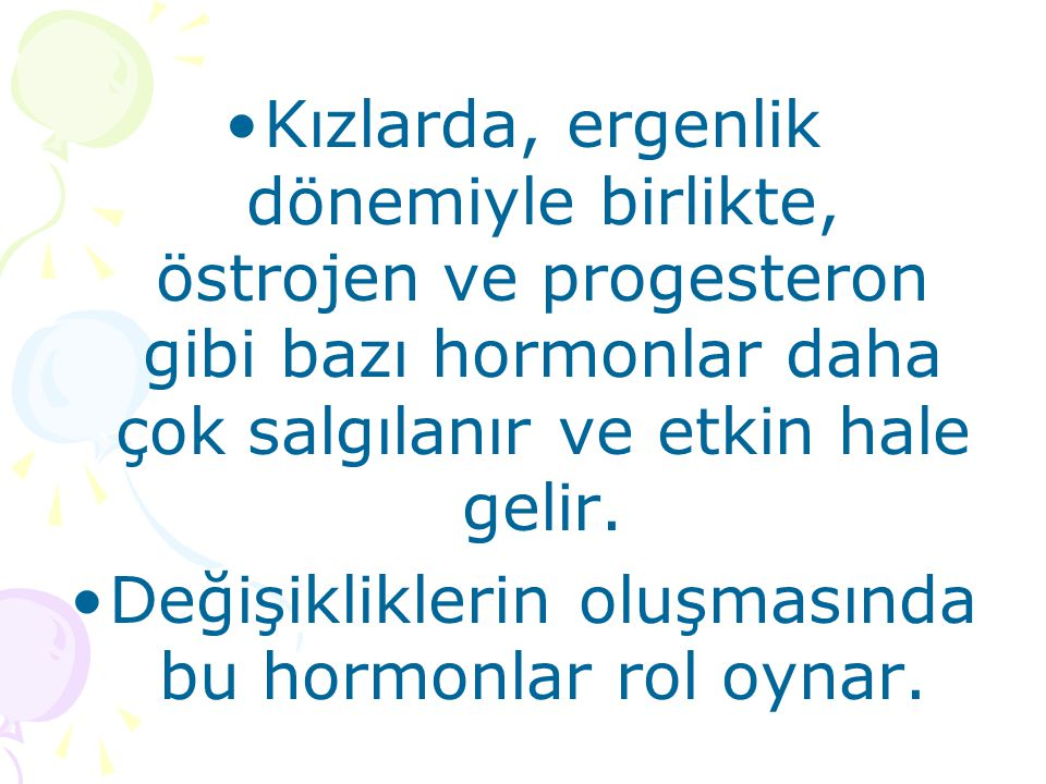 Değişikliklerin oluşmasında bu hormonlar rol oynar.
