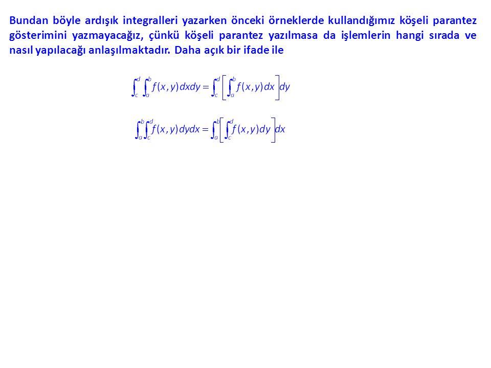 Bundan böyle ardışık integralleri yazarken önceki örneklerde kullandığımız köşeli parantez gösterimini yazmayacağız, çünkü köşeli parantez yazılmasa da işlemlerin hangi sırada ve nasıl yapılacağı anlaşılmaktadır.