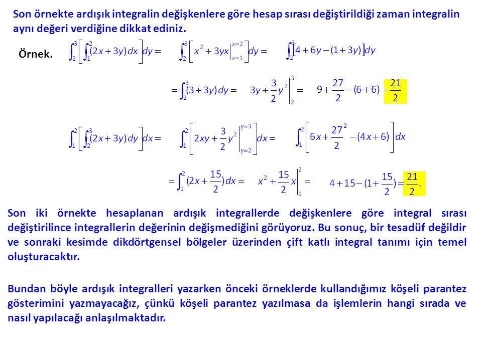 Son örnekte ardışık integralin değişkenlere göre hesap sırası değiştirildiği zaman integralin aynı değeri verdiğine dikkat ediniz.