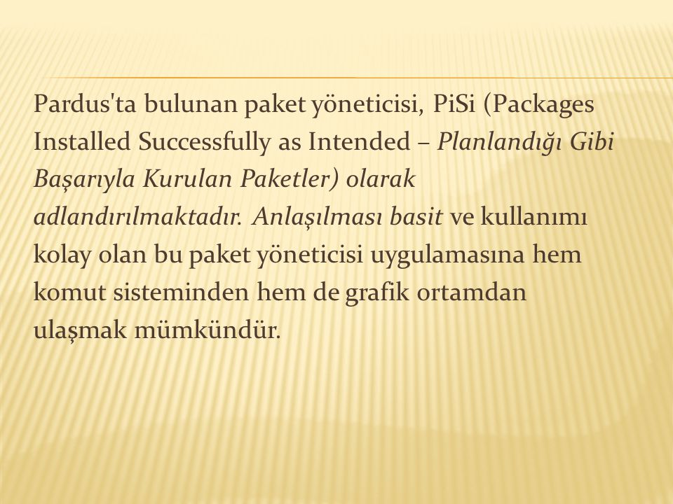 Pardus ta bulunan paket yöneticisi, PiSi (Packages Installed Successfully as Intended – Planlandığı Gibi Başarıyla Kurulan Paketler) olarak adlandırılmaktadır.