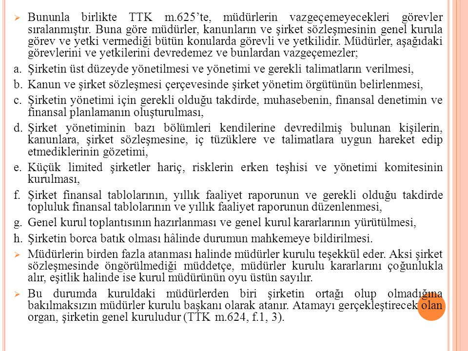 Bununla birlikte TTK m.625'te, müdürlerin vazgeçemeyecekleri görevler sıralanmıştır. Buna göre müdürler, kanunların ve şirket sözleşmesinin genel kurula görev ve yetki vermediği bütün konularda görevli ve yetkilidir. Müdürler, aşağıdaki görevlerini ve yetkilerini devredemez ve bunlardan vazgeçemezler;