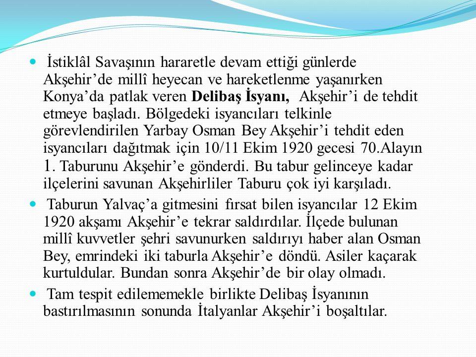İstiklâl Savaşının hararetle devam ettiği günlerde Akşehir'de millî heyecan ve hareketlenme yaşanırken Konya'da patlak veren Delibaş İsyanı, Akşehir'i de tehdit etmeye başladı. Bölgedeki isyancıları telkinle görevlendirilen Yarbay Osman Bey Akşehir'i tehdit eden isyancıları dağıtmak için 10/11 Ekim 1920 gecesi 70.Alayın 1. Taburunu Akşehir'e gönderdi. Bu tabur gelinceye kadar ilçelerini savunan Akşehirliler Taburu çok iyi karşıladı.