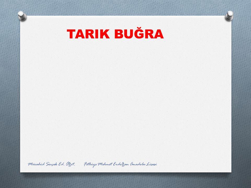 TARIK BUĞRA Mücahid Serçek Ed. Öğrt. Fethiye Mehmet Erdoğan Anadolu Lisesi