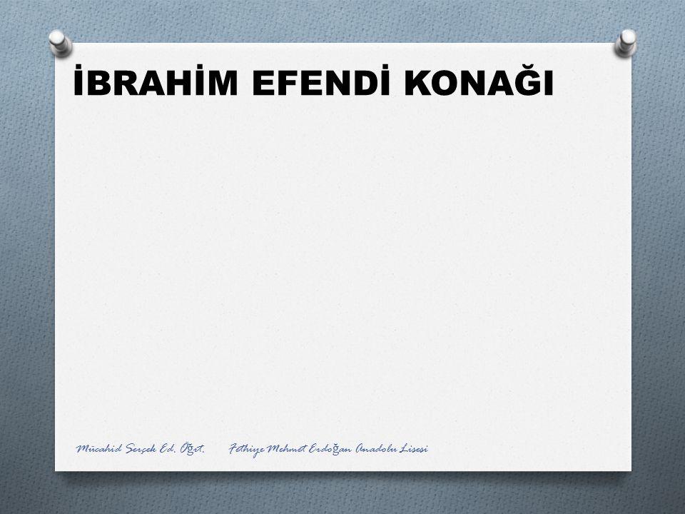 İBRAHİM EFENDİ KONAĞI Mücahid Serçek Ed. Öğrt. Fethiye Mehmet Erdoğan Anadolu Lisesi