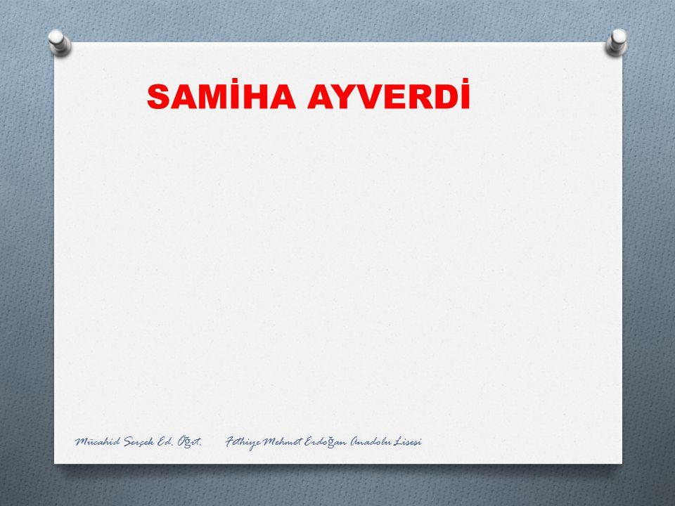 SAMİHA AYVERDİ Mücahid Serçek Ed. Öğrt. Fethiye Mehmet Erdoğan Anadolu Lisesi