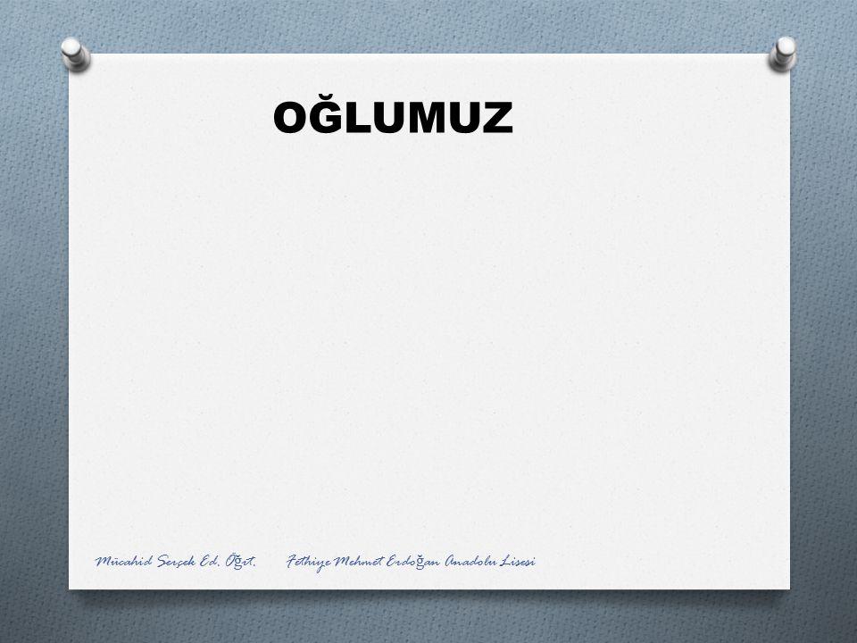 OĞLUMUZ Mücahid Serçek Ed. Öğrt. Fethiye Mehmet Erdoğan Anadolu Lisesi