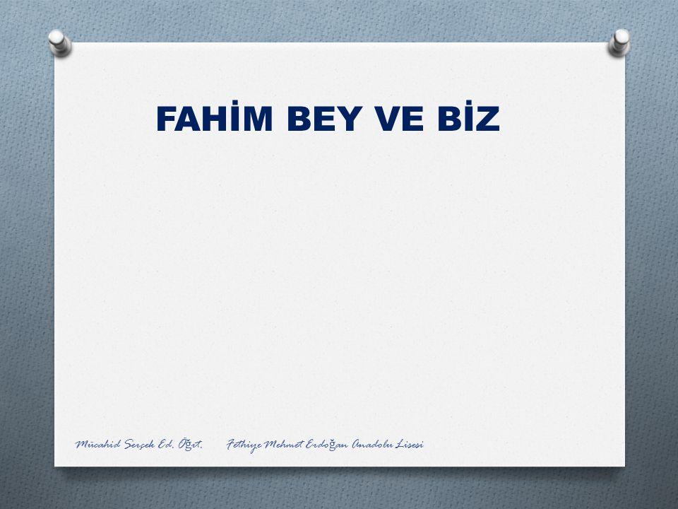 FAHİM BEY VE BİZ Mücahid Serçek Ed. Öğrt. Fethiye Mehmet Erdoğan Anadolu Lisesi