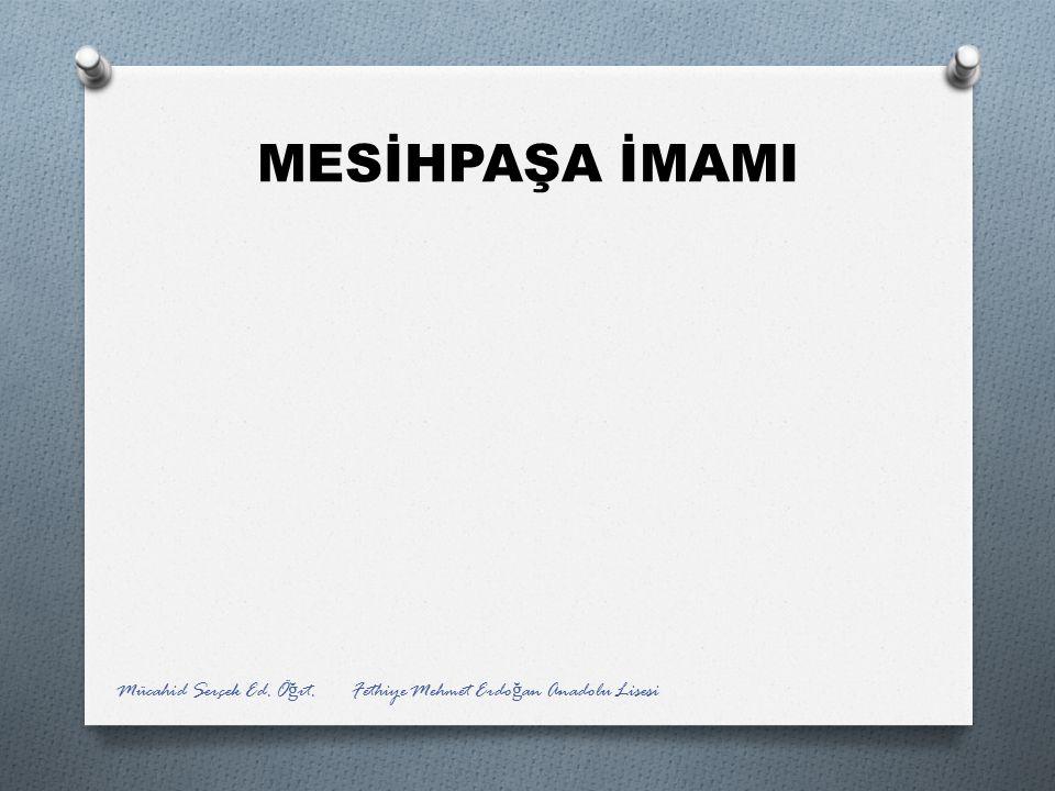MESİHPAŞA İMAMI Mücahid Serçek Ed. Öğrt. Fethiye Mehmet Erdoğan Anadolu Lisesi