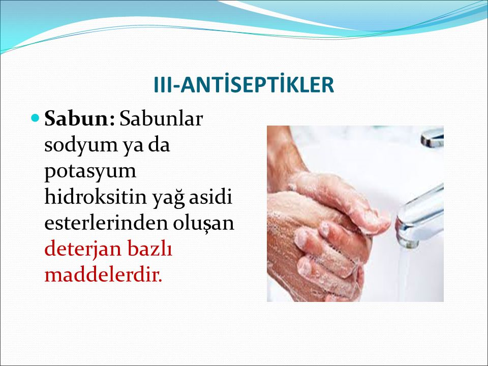 III-ANTİSEPTİKLER Sabun: Sabunlar sodyum ya da potasyum hidroksitin yağ asidi esterlerinden oluşan deterjan bazlı maddelerdir.