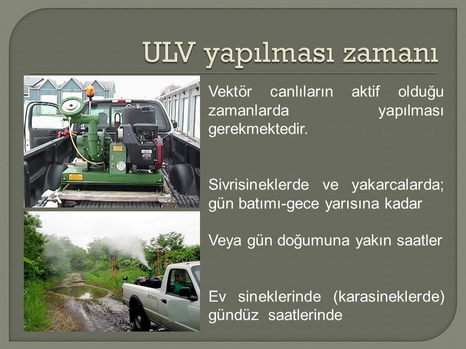 ULV yapılması zamanı Vektör canlıların aktif olduğu zamanlarda yapılması gerekmektedir.