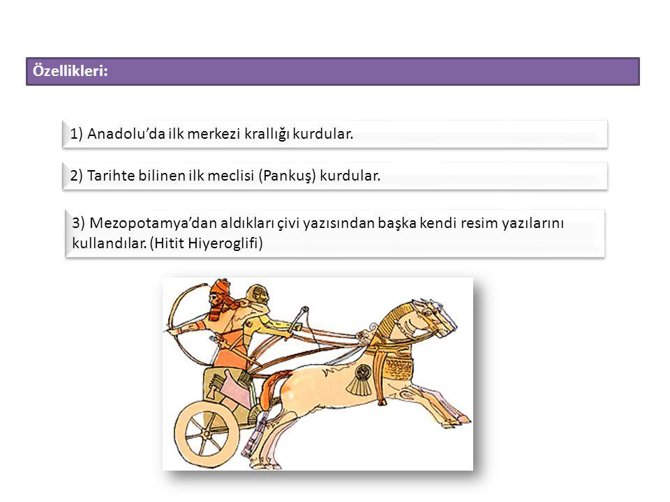 Özellikleri: 1) Anadolu'da ilk merkezi krallığı kurdular. 2) Tarihte bilinen ilk meclisi (Pankuş) kurdular.