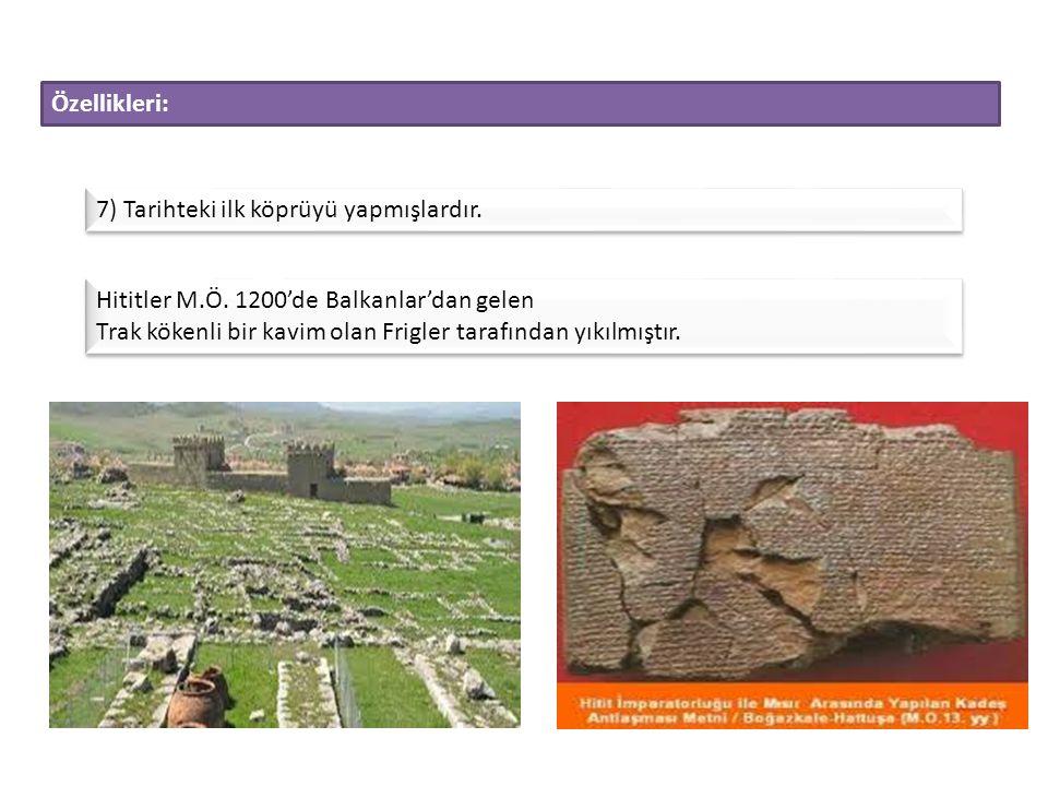 Özellikleri: 7) Tarihteki ilk köprüyü yapmışlardır. Hititler M.Ö. 1200'de Balkanlar'dan gelen.