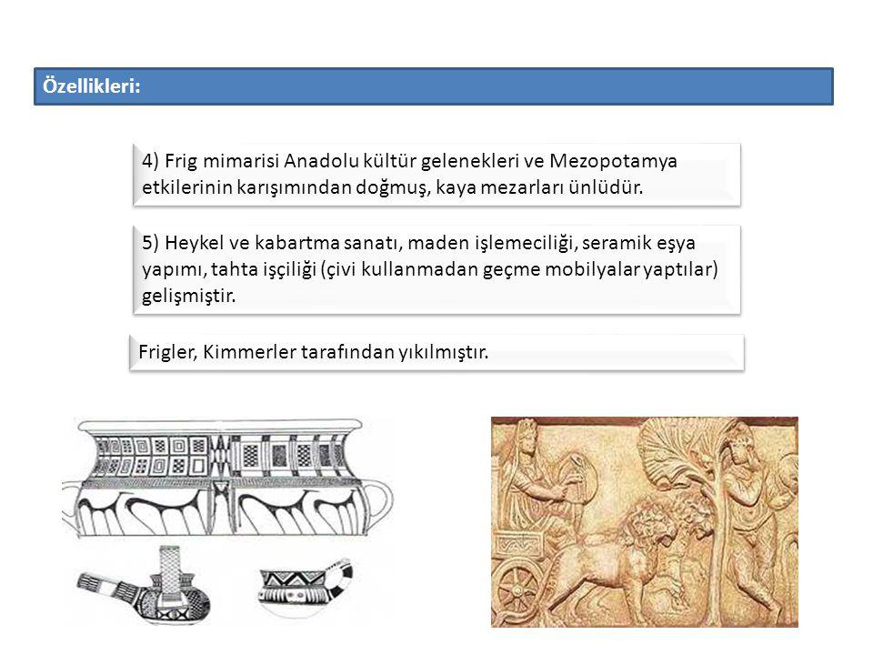 Özellikleri: 4) Frig mimarisi Anadolu kültür gelenekleri ve Mezopotamya etkilerinin karışımından doğmuş, kaya mezarları ünlüdür.