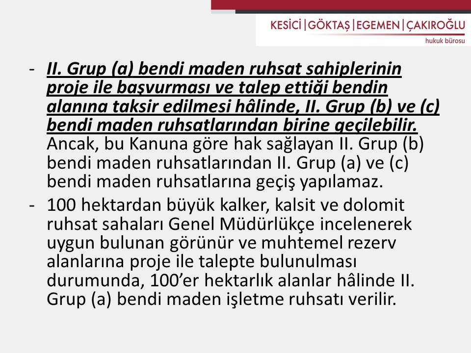 II. Grup (a) bendi maden ruhsat sahiplerinin proje ile başvurması ve talep ettiği bendin alanına taksir edilmesi hâlinde, II. Grup (b) ve (c) bendi maden ruhsatlarından birine geçilebilir. Ancak, bu Kanuna göre hak sağlayan II. Grup (b) bendi maden ruhsatlarından II. Grup (a) ve (c) bendi maden ruhsatlarına geçiş yapılamaz.