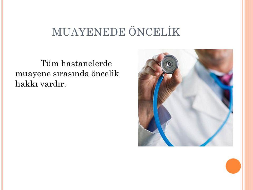 MUAYENEDE ÖNCELİK Tüm hastanelerde muayene sırasında öncelik hakkı vardır.