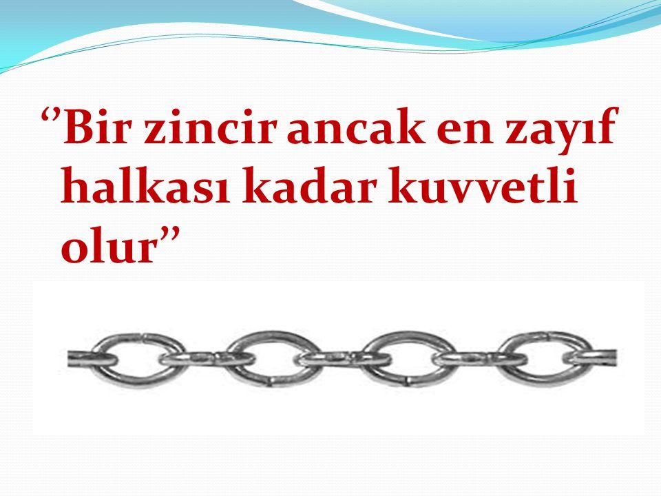 ''Bir zincir ancak en zayıf halkası kadar kuvvetli olur''