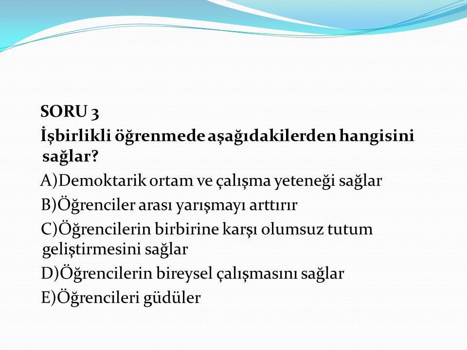 SORU 3 İşbirlikli öğrenmede aşağıdakilerden hangisini sağlar A)Demoktarik ortam ve çalışma yeteneği sağlar.