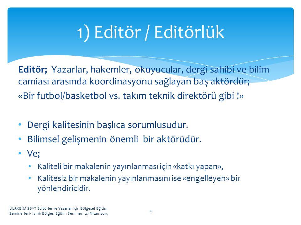 1) Editör / Editörlük Editör; Yazarlar, hakemler, okuyucular, dergi sahibi ve bilim camiası arasında koordinasyonu sağlayan baş aktördür;