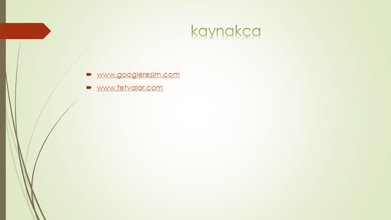 kaynakça www.googleresim.com www.fetvalar.com