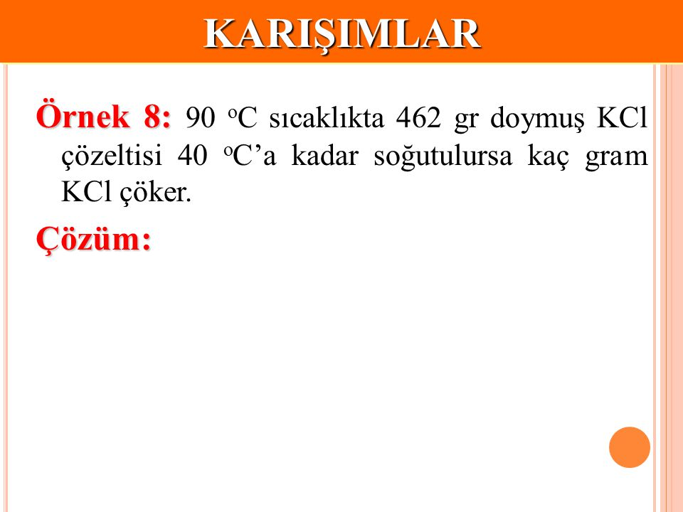 KARIŞIMLAR Örnek 8: 90 oC sıcaklıkta 462 gr doymuş KCl çözeltisi 40 oC'a kadar soğutulursa kaç gram KCl çöker.
