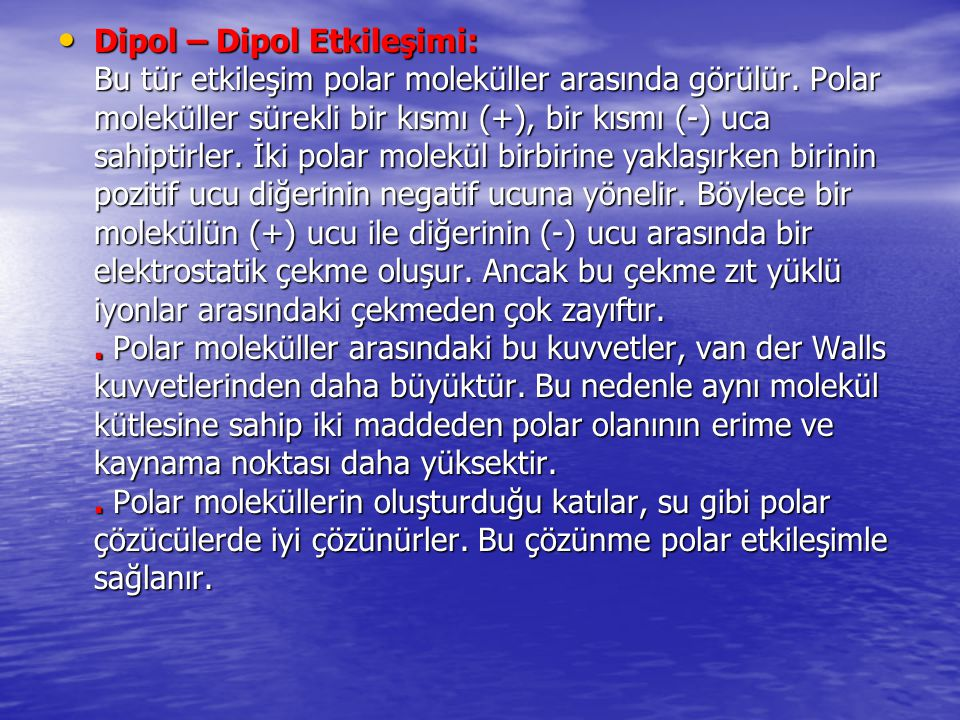 Dipol – Dipol Etkileşimi: Bu tür etkileşim polar moleküller arasında görülür.