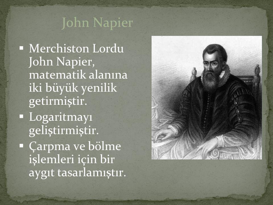 John Napier Merchiston Lordu John Napier, matematik alanına iki büyük yenilik getirmiştir. Logaritmayı geliştirmiştir.