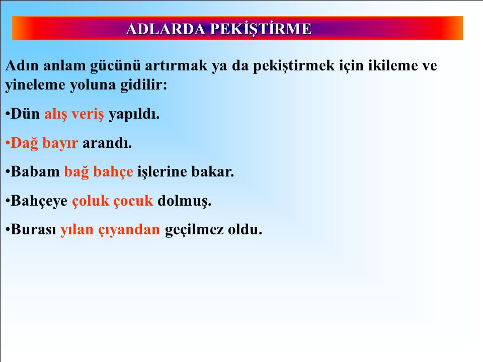 ADLARDA PEKİŞTİRME Adın anlam gücünü artırmak ya da pekiştirmek için ikileme ve yineleme yoluna gidilir: